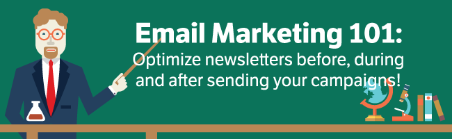 Email Marketing 101: Optimize newsletters before, during and after sending your campaigns!