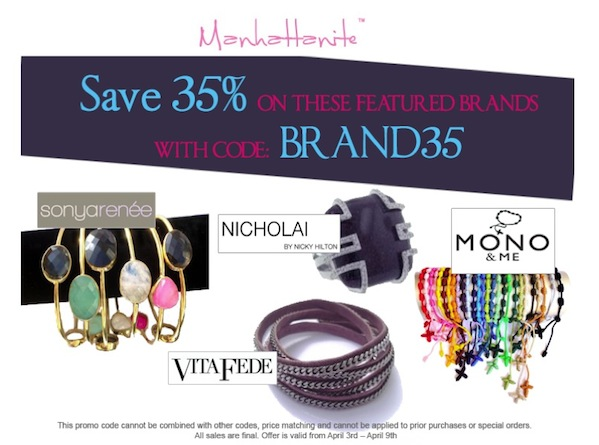 35% off Featured Brands at ShopManhattanite.com! Mono & Me, Nicholai by Nicky Hilton, Vita Fede and Sonya Renee. Use Code: BRAND35, Valid through 4/9/13, Shop Now!